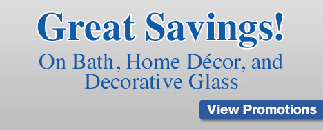 Great Savings! On Bath, Home Décor, and Decorative Glass!